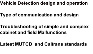 Vehicle Detection design and operation  Type of communication and design  Troubleshooting of simple and complex cabinet and field Malfunctions  Latest MUTCD  and Caltrans standards