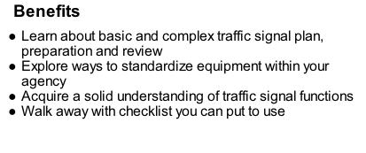 Benefits Learn about basic and complex traffic signal plan, preparation and review Explore ways to standardize equipment within your agency Acquire a solid understanding of traffic signal functions Walk away with checklist you can put to use